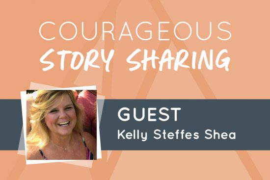 Courageous Story Sharing Kelly Steffes Shea
